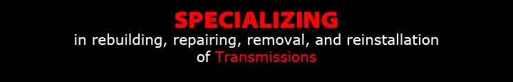 Specializiing in rebuilding, repairing, removal, and reinstallation of transmissions.